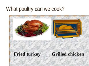 What poultry can we cook? Fried turkey Grilled chicken