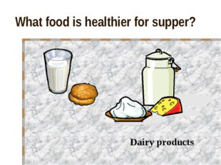 What food is healthier for supper? Dairy products