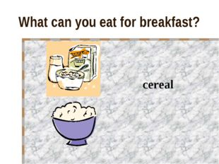 What can you eat for breakfast? cereal