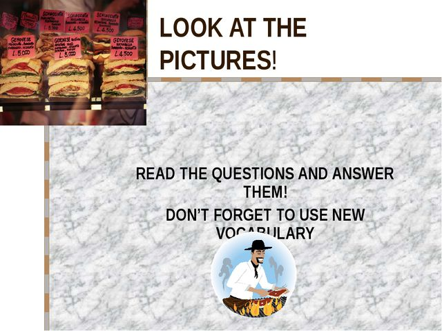 LOOK AT THE PICTURES! READ THE QUESTIONS AND ANSWER THEM! DON'T FORGET TO USE...