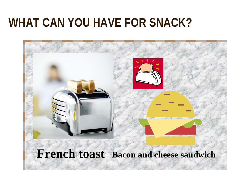 WHAT CAN YOU HAVE FOR SNACK? French toast Bacon and cheese sandwich