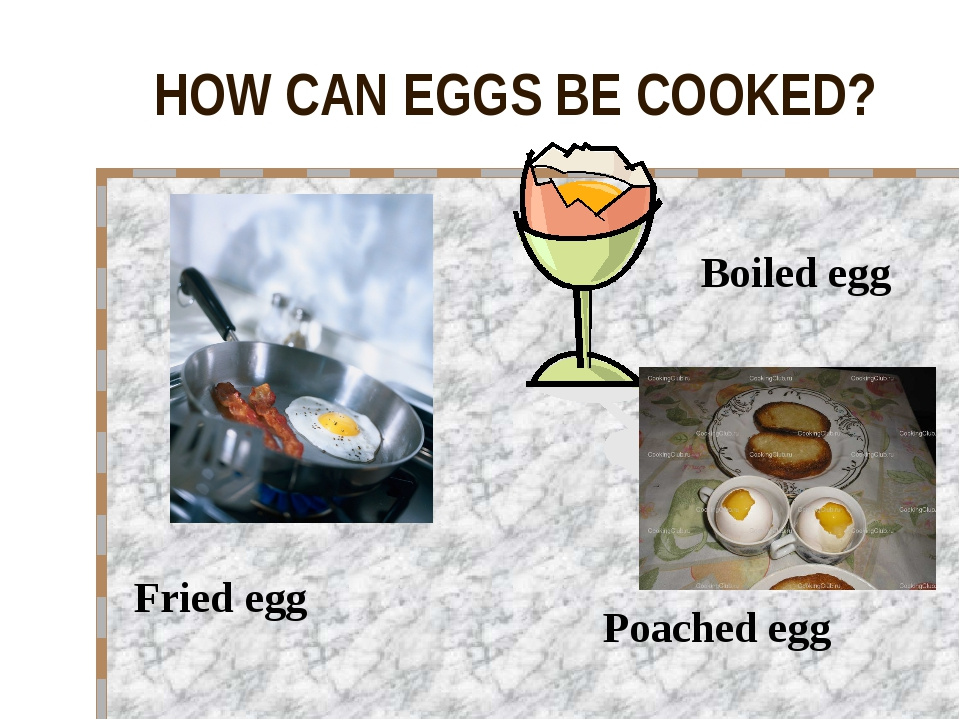 HOW CAN EGGS BE COOKED? Fried egg Boiled egg Poached egg