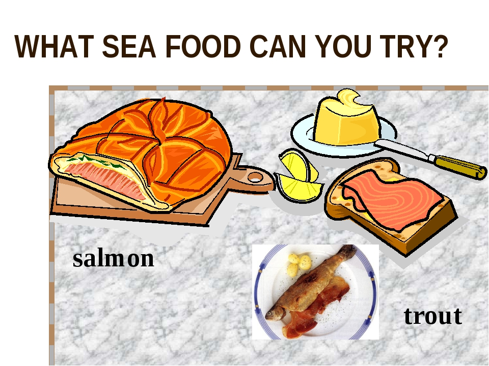WHAT SEA FOOD CAN YOU TRY? salmon trout