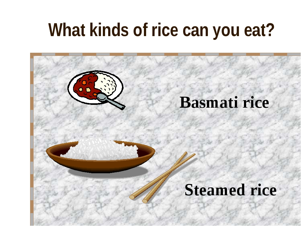 What kinds of rice can you eat? Basmati rice Steamed rice