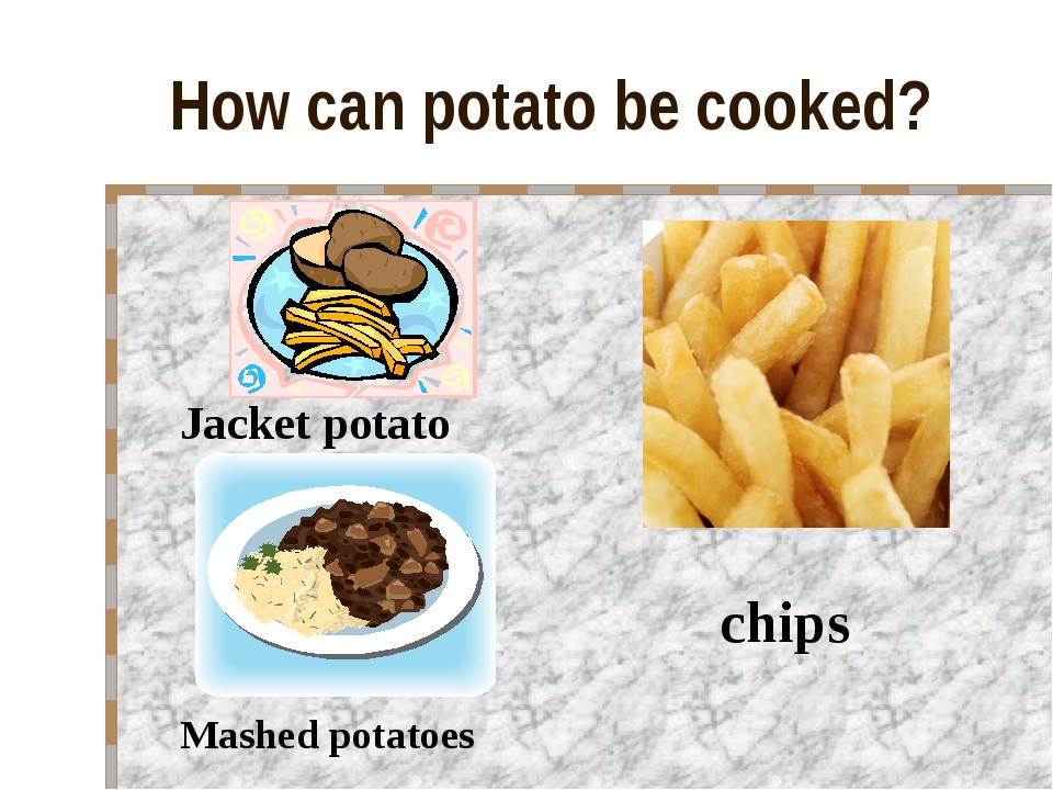 How can potato be cooked? Jacket potato Mashed potatoes chips