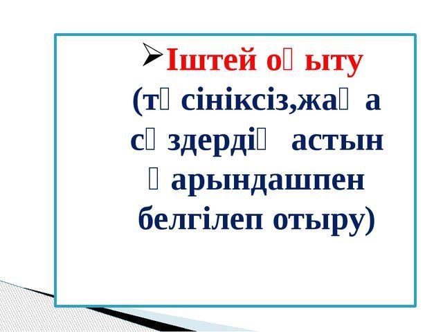 Іштей оқыту (түсініксіз,жаңа сөздердің астын қарындашпен белгілеп отыру)