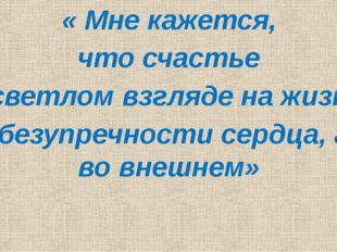 « Мне кажется, что счастье в светлом взгляде на жизнь и в безупречности серд