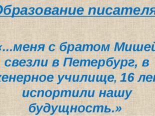 Образование писателя «...меня с братом Мишей свезли в Петербург, в Инженерно