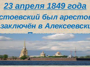 23 апреля 1849 года Достоевский был арестован и заключён в Алексеевский раве