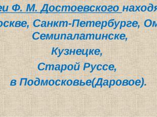 Музеи Ф. М. Достоевского находятся В Москве, Санкт-Петербурге, Омске, Семипа