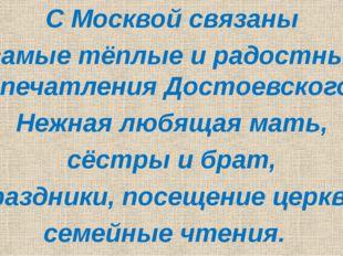 С Москвой связаны самые тёплые и радостные впечатления Достоевского. Нежная