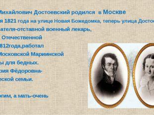 Фёдор Михайлович Достоевский родился в Москве 11 ноября 1821 года на улице Н