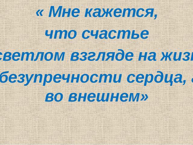 « Мне кажется, что счастье в светлом взгляде на жизнь и в безупречности серд...