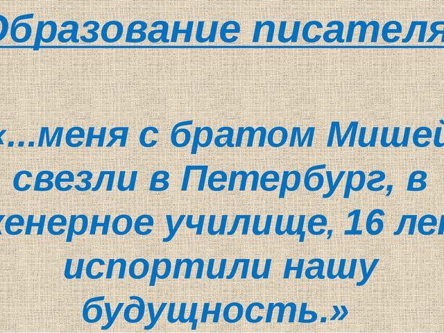Образование писателя «...меня с братом Мишей свезли в Петербург, в Инженерно...