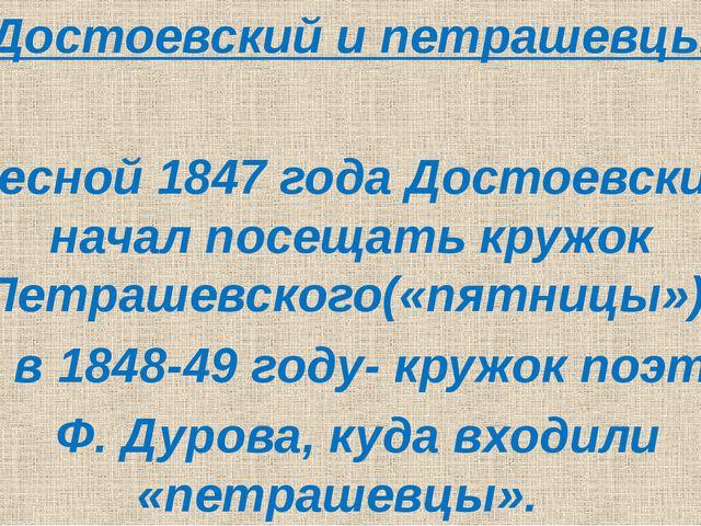 Достоевский и петрашевцы Весной 1847 года Достоевский начал посещать кружок...