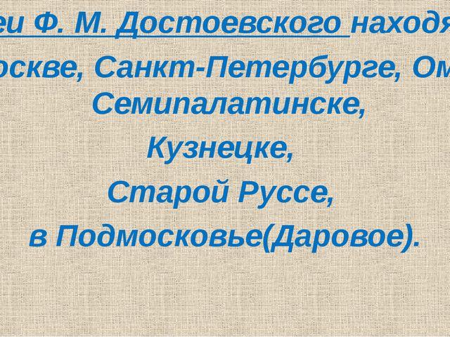 Музеи Ф. М. Достоевского находятся В Москве, Санкт-Петербурге, Омске, Семипа...