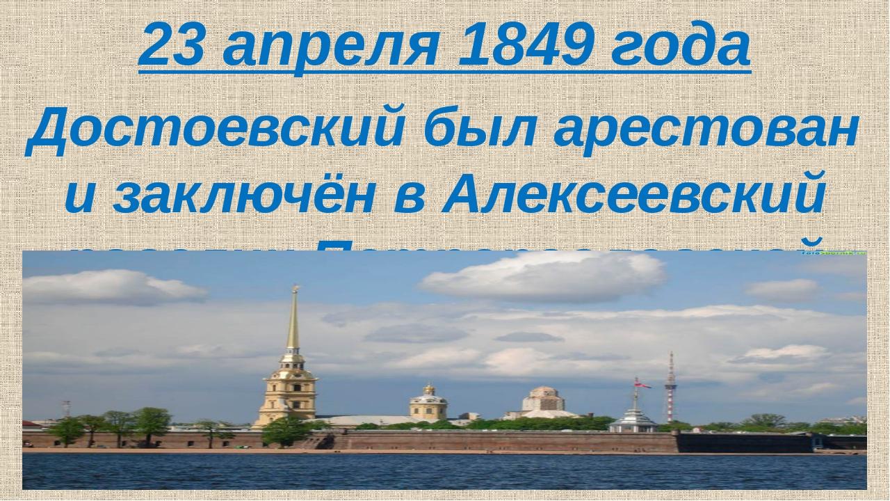 23 апреля 1849 года Достоевский был арестован и заключён в Алексеевский раве...