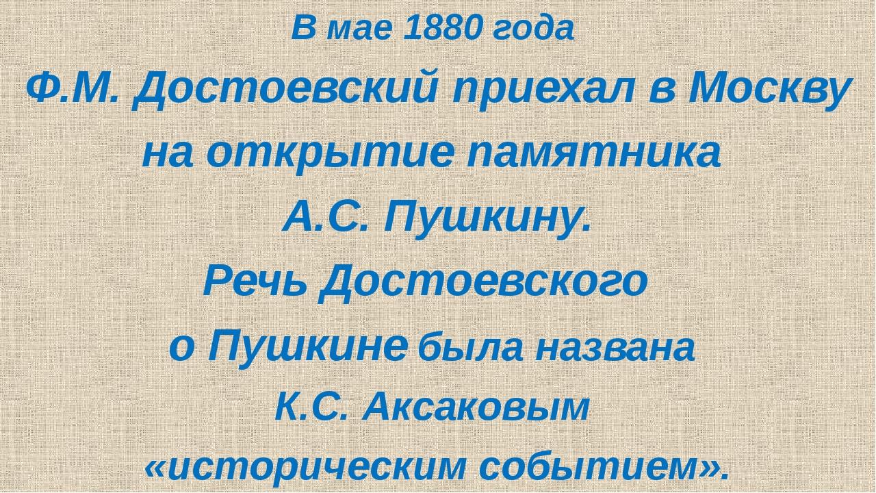 В мае 1880 года Ф.М. Достоевский приехал в Москву на открытие памятника А.С....