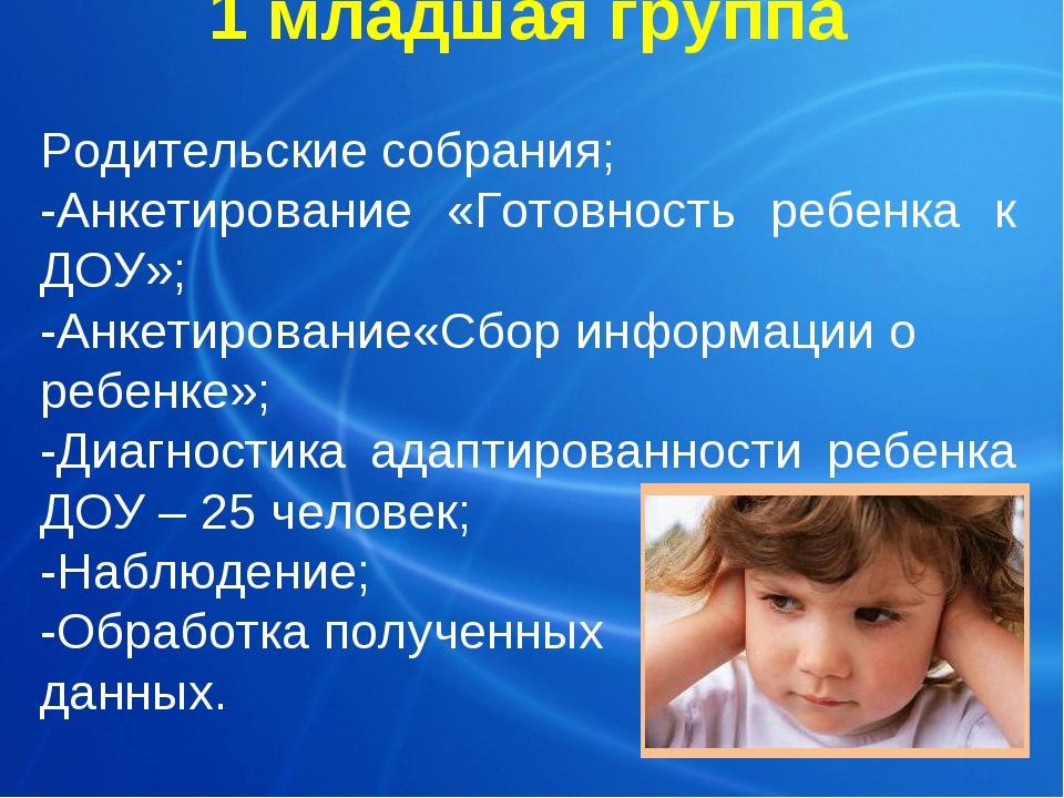1 младшая группа Родительские собрания; -Анкетирование «Готовность ребенка к...