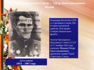 Герой Советского Союза – Пётр Константинович Жуков Даты жизни 1914 - 1967 го