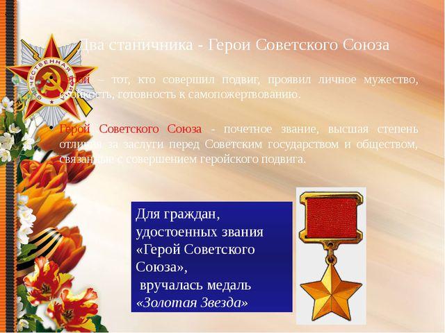 Два станичника - Герои Советского Союза Герой – тот, кто совершил подвиг, про...