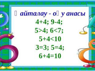 Қайталау - оқу анасы 4+4; 9-4; 5>4; 6