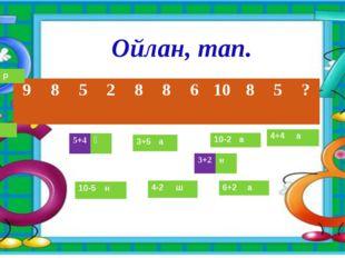 Ойлан, тап. 9 8 5 2 8 8 6 10 8 5 ? 5+4 Қ 3+5 а 10-2 а 4+4 а 4-2 ш 10-5 н 6+2