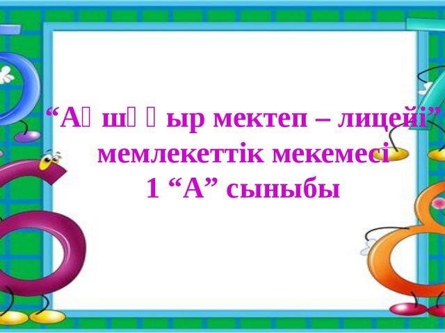 """""""Ақшұқыр мектеп – лицейі"""" мемлекеттік мекемесі 1 """"А"""" сыныбы"""