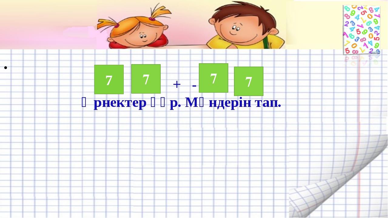 . + - Өрнектер құр. Мәндерін тап. 7