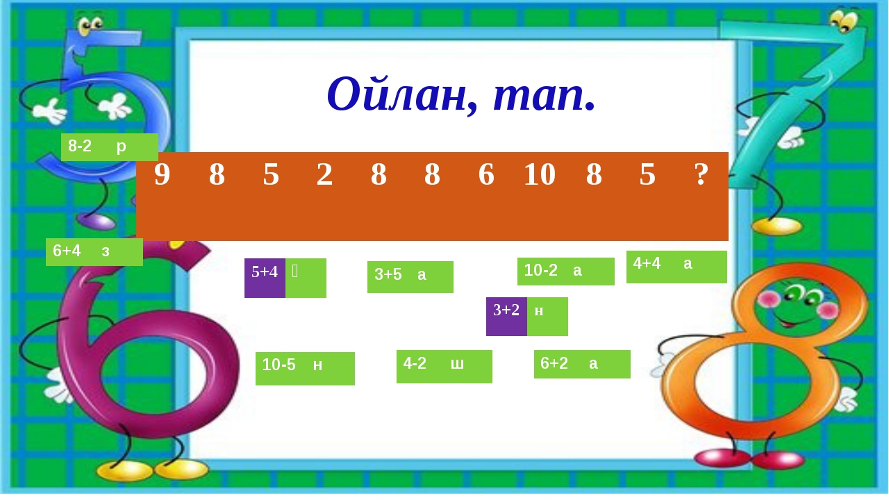 Ойлан, тап. 9 8 5 2 8 8 6 10 8 5 ? 5+4 Қ 3+5 а 10-2 а 4+4 а 4-2 ш 10-5 н 6+2...
