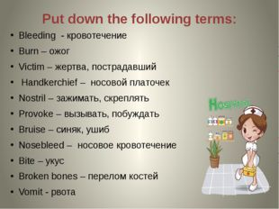 Put down the following terms: Bleeding - кровотечение Burn – ожог Victim – же