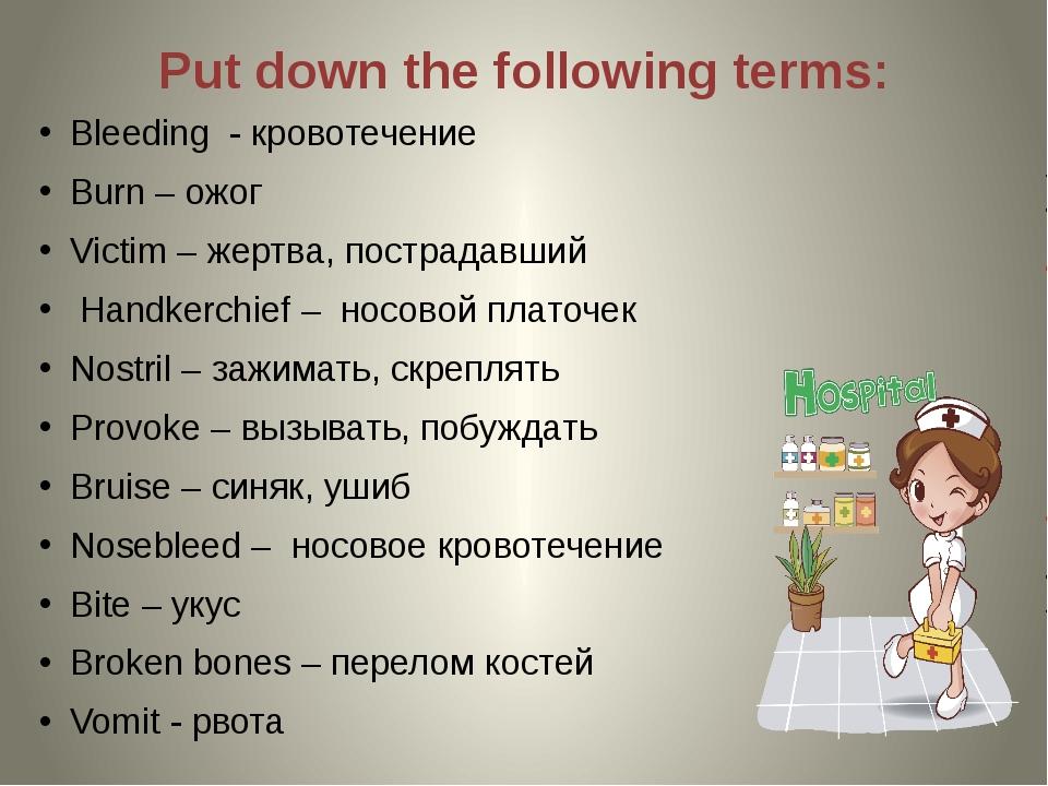Put down the following terms: Bleeding - кровотечение Burn – ожог Victim – же...