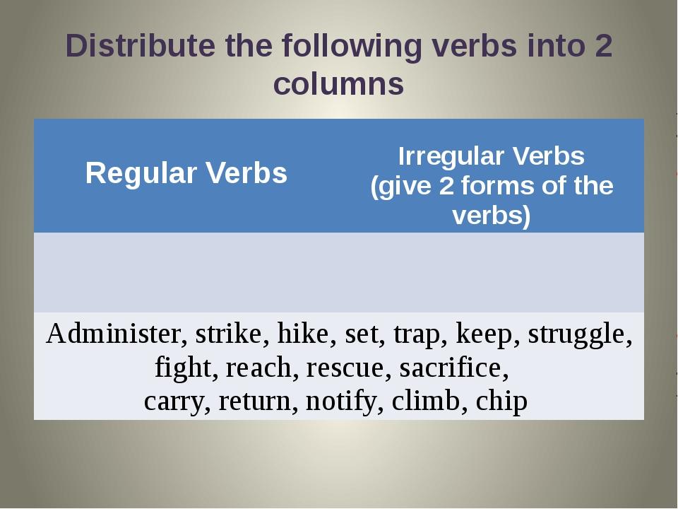 Distribute the following verbs into 2 columns Regular Verbs Irregular Verbs (...