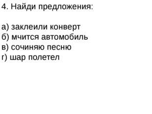 4. Найди предложения: а) заклеили конверт б) мчится автомобиль в) сочиняю пес