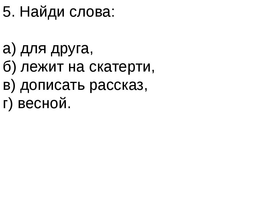 5. Найди слова: а) для друга, б) лежит на скатерти, в) дописать рассказ, г) в...