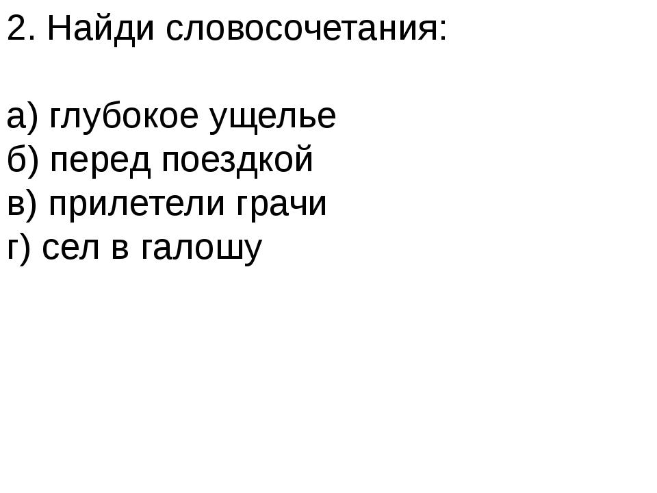 2. Найди словосочетания: а) глубокое ущелье б) перед поездкой в) прилетели гр...