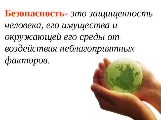 Безопасность- это защищенность человека, его имущества и окружающей его среды...