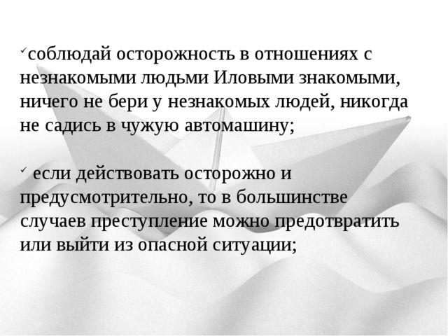 соблюдай осторожность в отношениях с незнакомыми людьми Иловыми знакомыми, ни...