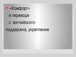 «Комфорт» в переводе с английского- поддержка, укрепление