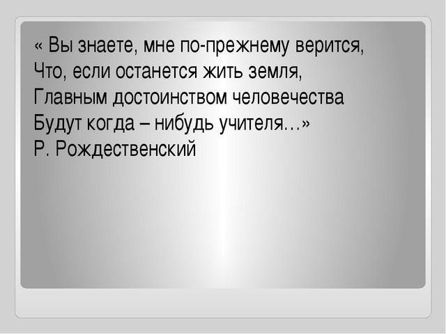 « Вы знаете, мне по-прежнему верится, Что, если останется жить земля, Главны...