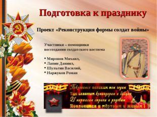 Подготовка к празднику Проект «Реконструкция формы солдат войны» Участники –