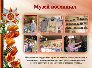 Музей восхищал Несомненно, гордостью музея являются обмундирование и амуниция