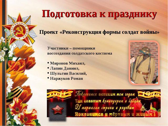 Подготовка к празднику Проект «Реконструкция формы солдат войны» Участники –...