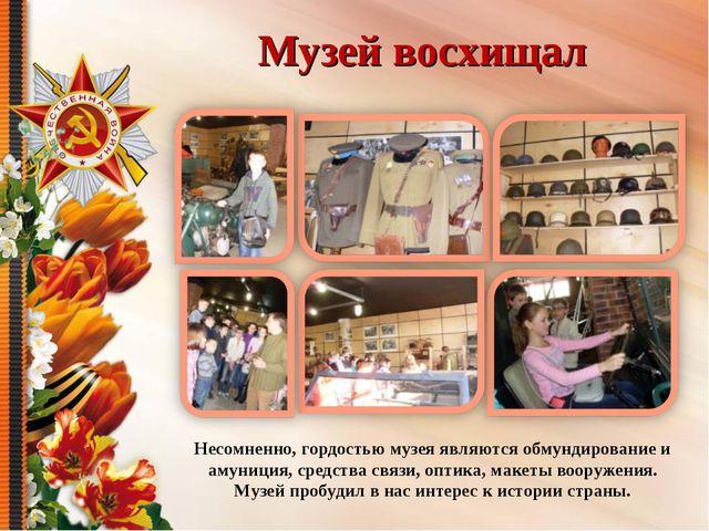 Музей восхищал Несомненно, гордостью музея являются обмундирование и амуниция...