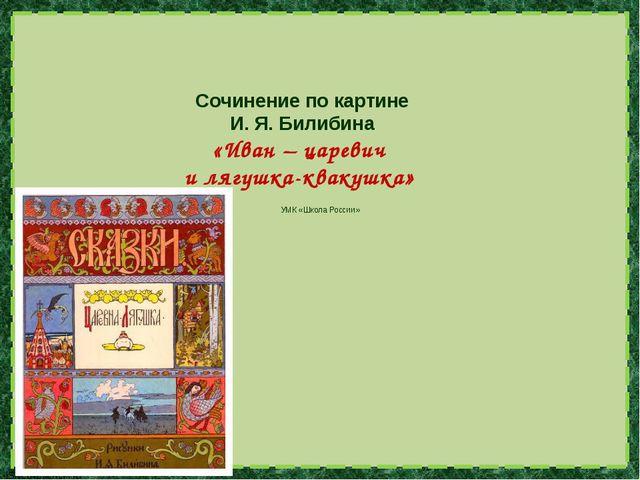 Сочинение по картине И. Я. Билибина «Иван – царевич и лягушка-квакушка» УМК...