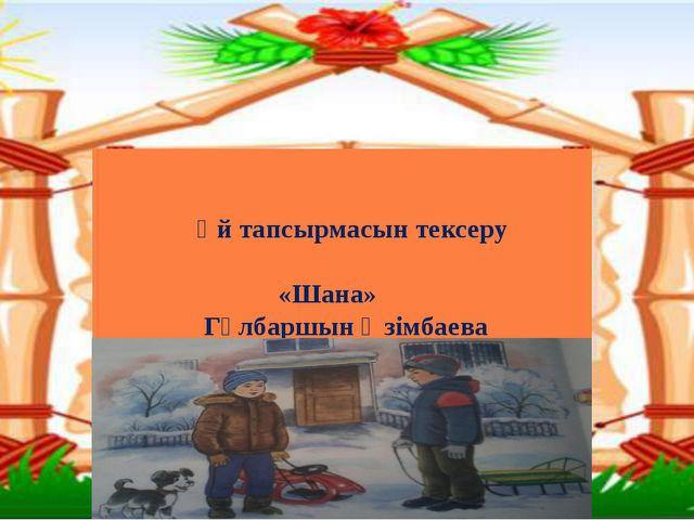 Үй тапсырмасын тексеру «Шана» Гүлбаршын Әзімбаева