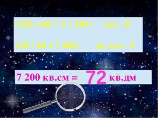 72 (120 + 60) * 2 = 360( см)– Р 120 * 60 = 7 200( кв. см) - S 7 200 кв.см =кв