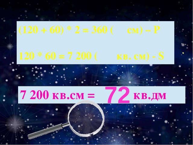 72 (120 + 60) * 2 = 360( см)– Р 120 * 60 = 7 200( кв. см) - S 7 200 кв.см =кв...