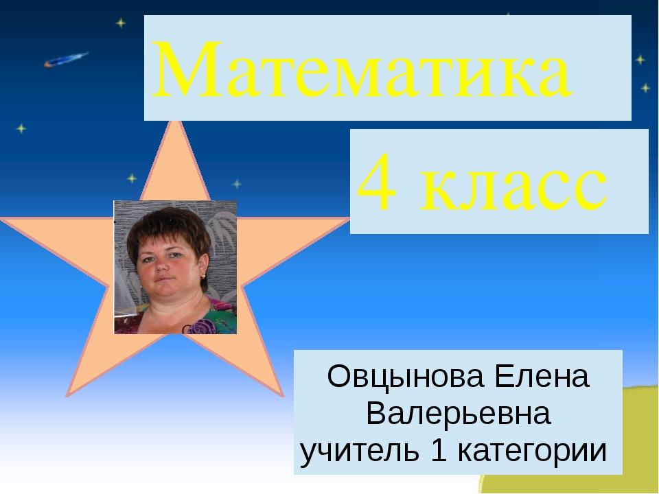 Математика 4 класс ОвцыноваЕлена Валерьевна учитель1категории