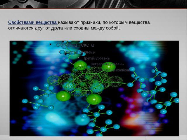 Свойствами вещества называют признаки, по которым вещества отличаются друг от...